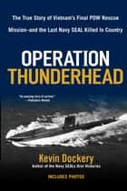 Operation Thunderhead - The True Story of Vietnam's Final POW Rescue Mission--and the last Navy Seal Killed in Country ebook by Kevin Dockery