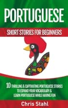 Portuguese Short Stories For Beginners 10 Thrilling and Captivating Portuguese Stories to Expand Your Vocabulary and Learn Portuguese While Having Fun ebook by Chris Stahl