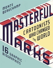 Masterful Marks - Cartoonists Who Changed the World ebook by Monte Beauchamp