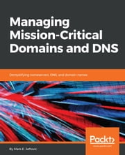 Managing Mission - Critical Domains and DNS - Demystifying nameservers, DNS, and domain names ebook by Mark E.Jeftovic