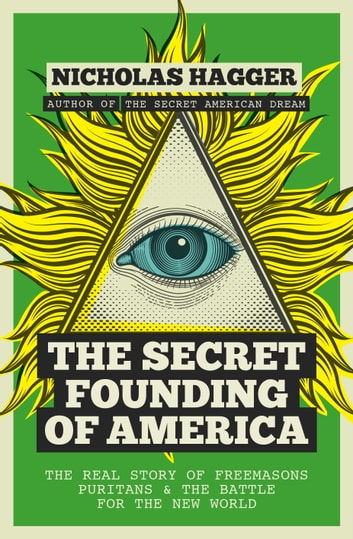 The Secret Founding of America - The Real Story of Freemasons, Puritans, and the Battle for the New World eBook by Nicholas Hagger