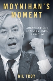 Moynihan's Moment:America's Fight Against Zionism as Racism - America's Fight Against Zionism as Racism ebook by Gil Troy