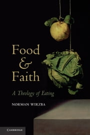 Food and Faith - A Theology of Eating ebook by Norman Wirzba