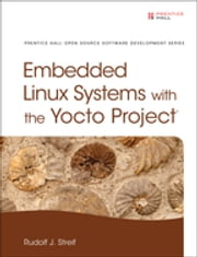 Embedded Linux Systems with the Yocto Project ebook by Rudolf J. Streif