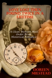 Love Lost Then Found Twice In A Lifetime: A Mail Order Bride Romance ebook by Doreen Milstead