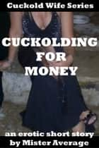 Cuckolding for Money ebook by Mister Average