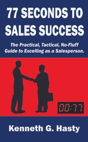 77 Seconds to Sales Success - The Practical, Tactical, No-Fluff Guide to Excelling as a Salesperson ebook by Kenneth G. Hasty
