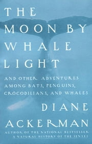 Moon By Whale Light - And Other Adventures Among Bats,Penguins, Crocodilians, and Whales ebook by Diane Ackerman