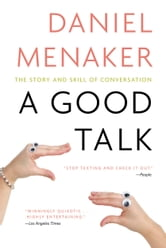 A Good Talk - The Story and Skill of Conversation ebook by Daniel Menaker