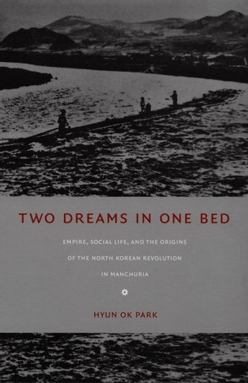 Two Dreams in One Bed - Empire, Social Life, and the Origins of the North Korean Revolution in Manchuria ebook by Hyun Ok Park