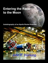 Entering the Race to the Moon: Autobiography of an Apollo Rocket Scientist ebook by John P. Hornung