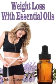 Weight Loss With Essential Oils ebook by John Glaser