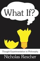 What If? - Thought Experimentation in Philosophy ebook by Nicholas Rescher