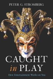 Caught in Play - How Entertainment Works on You ebook by Peter Stromberg
