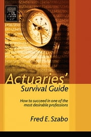 Actuaries' Survival Guide: How to Succeed in One of the Most Desirable Professions ebook by Szabo, Fred