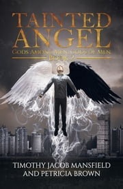 Tainted Angel Book 2: Gods Among Men, Gods of Men ebook by Timothy Jacob Mansfield Petricia Brown