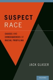 Suspect Race - Causes and Consequences of Racial Profiling ebook by Jack Glaser