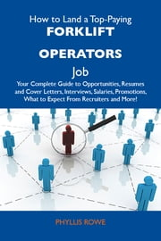 How to Land a Top-Paying Forklift operators Job: Your Complete Guide to Opportunities, Resumes and Cover Letters, Interviews, Salaries, Promotions, What to Expect From Recruiters and More ebook by Rowe Phyllis