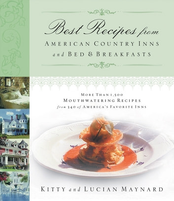 Best Recipes from American Country Inns and Bed and Breakfasts - More Than 1,500 Mouthwatering Recipes from 340 of America's Favorite Inns ebook by Kitty Maynard,Lucian Maynard