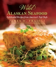 Wild Alaskan Seafood: Celebrated Recipes from America S Top Chefs ebook by Fraioli, James O.