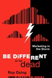 Be Different or Be Dead: Marketing in The Storm ebook by Roy Osing