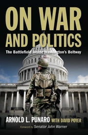 On War and Politics - The Battlefield Inside Washington's Beltway ebook by Arnold Punaro, David Poyer