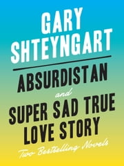 Absurdistan and Super Sad True Love Story: Two Bestselling Novels ebook by Gary Shteyngart