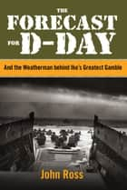 Forecast for D-day - And the Weatherman behind Ike's Greatest Gamble ebook by John Ross