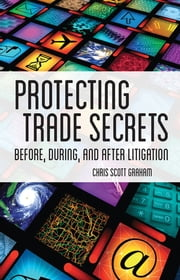 Protecting Trade Secrets - Before, During and After Litigation ebook by Chris Scott Graham