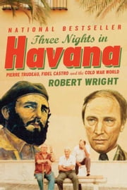 Three Nights In Havana - Pierre Trudeau, Fidel Castro, and the Cold War World ebook by Robert Wright