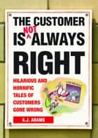 The Customer Is Not Always Right: Hilarious and Horrific Tales of Customers Gone Wrong ebook by A.J. Adams