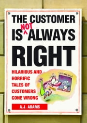 The Customer Is Not Always Right: Hilarious and Horrific Tales of Customers Gone Wrong - Hilarious and Horrific Tales of Customers Gone Wrong ebook by A.J. Adams