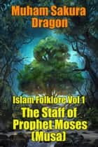Islam Folklore Vol 1 The Staff of Prophet Moses (Musa) ebook by Muham Sakura Dragon