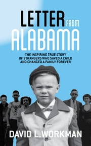 Letter from Alabama: The Inspiring True Story of Strangers Who Saved a Child and Changed a Family Forever ebook by David Workman