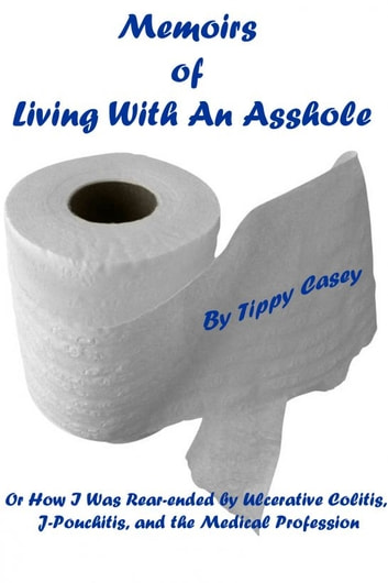 Memoirs of Living With an Asshole Or How I Was Rear-ended by Ulcerative Colitis, J-Pouchitis, and the Medical Profession ebook by Tippy Casey
