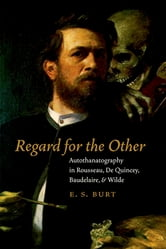 Regard for the Other - Autothanatography in Rousseau, De Quincey, Baudelaire, and Wilde ebook by E.S. Burt