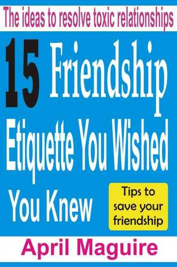 15 Friendship Etiquette You Wished You Knew - The Ideas To Resolve Toxic Relationships ebook by April Maguire