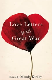 Love Letters of the Great War ebook by Mandy Kirkby,Helen Dunmore