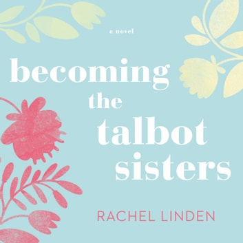 Becoming the Talbot Sisters - A Novel of Two Sisters and the Courage that Unites Them audiobook by Rachel Linden