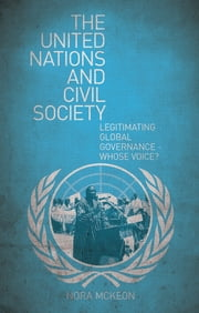 The United Nations and Civil Society - Legitimating Global Governance – Whose Voice? ebook by Nora McKeon