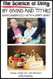 The Science of Living by Giving and Tithes: Giving Generously with a Happy Heart ebook by Dueep Jyot Singh,John Davidson