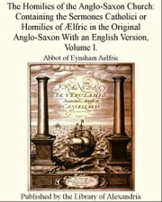 The Homilies of The Anglo-Saxon Church: Containing The Sermones Catholici or Homilies of Ælfric in The Original Anglo-Saxon With an English Version, Volume I. ebook by Abbot of Eynsham Aelfric