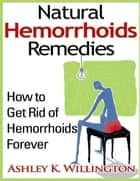 Natural Hemorrhoids Remedies: How to Get Rid of Hemorrhoids Forever ebook by Ashley K. Willington