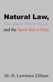 Natural Law, The Zero Point Field, and the Spirit that is Holy ebook by Dr. H. Lawrence Zillmer