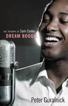 Dream Boogie - The Triumph of Sam Cooke ebook by Peter Guralnick