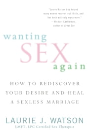 Wanting Sex Again - How to Rediscover Your Desire and Heal a Sexless Marriage ebook by Laurie Watson