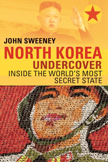 North Korea Undercover: Inside the World's Most Secret State ebook by John Sweeney