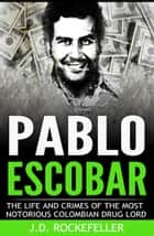 Pablo Escobar: The Life and Crimes of the Most Notorious Colombian Drug Lord ebook by J.D. Rockefeller