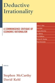 Deductive Irrationality - A Commonsense Critique of Economic Rationalism ebook by Stephen McCarthy,David Kehl,James E. Alvey,Ian McKirdy,Paul McMahon,Richard W. Staveley,Thea Vinnicombe