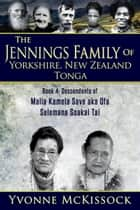The Jennings Family of Yorkshire New Zealand Tonga Book 4: Descendants of Malia Kamela Save aka Ofa, Selemana Soakai Tai ebook by Yvonne McKissock